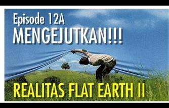 Flat Earth 12A: MENGEJUTKAN!!! (Realitas Flat Earth II)